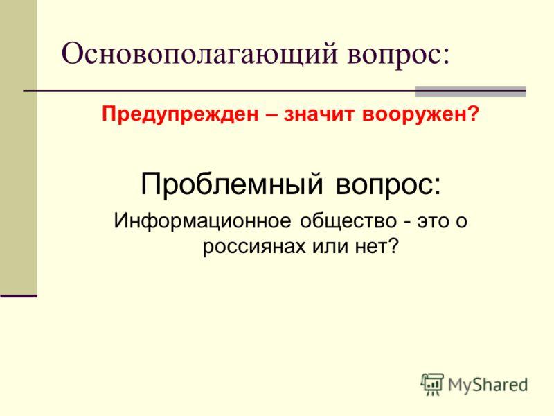 Основополагающий вопрос: Предупрежден – значит вооружен? Проблемный вопрос: Информационное общество - это о россиянах или нет?