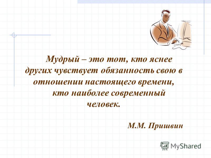 Мудрый – это тот, кто яснее других чувствует обязанность свою в отношении настоящего времени, кто наиболее современный человек. М.М. Пришвин