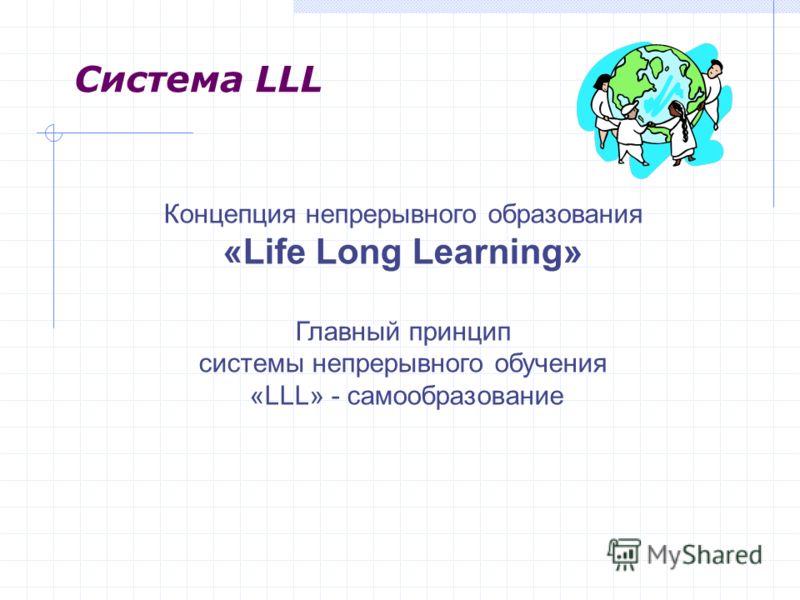 Система LLL Концепция непрерывного образования «Life Long Learning» Главный принцип системы непрерывного обучения «LLL» - самообразование