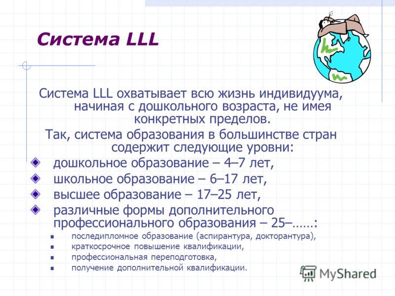 Система LLL охватывает всю жизнь индивидуума, начиная с дошкольного возраста, не имея конкретных пределов. Так, система образования в большинстве стран содержит следующие уровни: дошкольное образование – 4–7 лет, школьное образование – 6–17 лет, высш