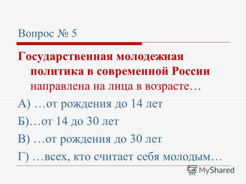 Вопрос 5 Государственная молодежная политика в современной России направлена на лица в возрасте… А) …от рождения до 14 лет Б)…от 14 до 30 лет В) …от рождения до 30 лет Г) …всех, кто считает себя молодым…