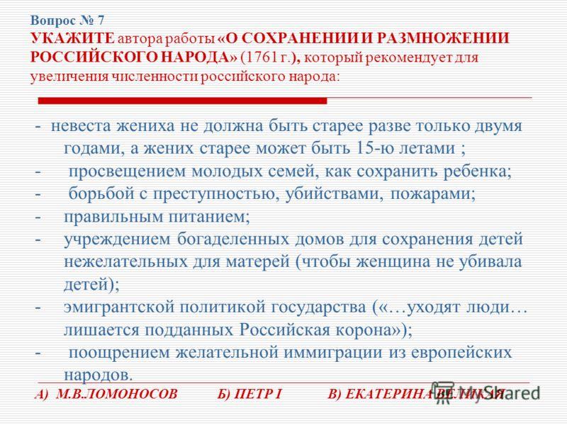 Вопрос 7 УКАЖИТЕ автора работы «О СОХРАНЕНИИ И РАЗМНОЖЕНИИ РОССИЙСКОГО НАРОДА» (1761 г.), который рекомендует для увеличения численности российского народа: - невеста жениха не должна быть старее разве только двумя годами, а жених старее может быть 1