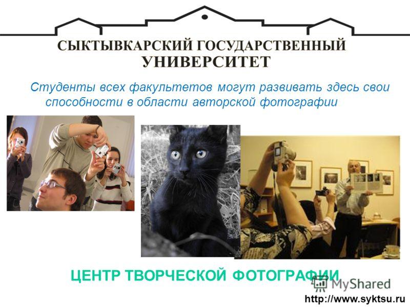 ЦЕНТР ТВОРЧЕСКОЙ ФОТОГРАФИИ Студенты всех факультетов могут развивать здесь свои способности в области авторской фотографии http://www.syktsu.ru
