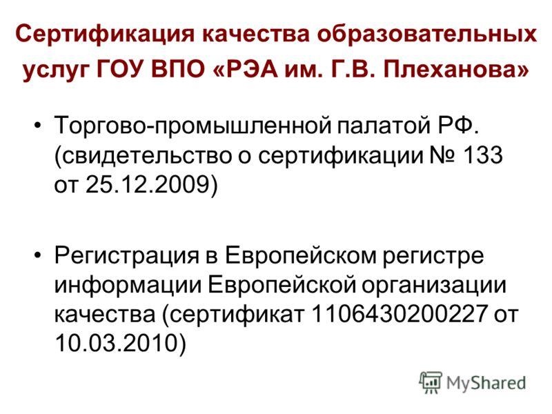 Сертификация качества образовательных услуг ГОУ ВПО «РЭА им. Г.В. Плеханова» Торгово-промышленной палатой РФ. (свидетельство о сертификации 133 от 25.12.2009) Регистрация в Европейском регистре информации Европейской организации качества (сертификат