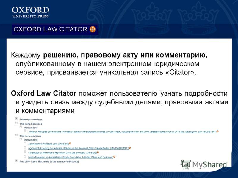 Каждому решению, правовому акту или комментарию, опубликованному в нашем электронном юридическом сервисе, присваивается уникальная запись «Citator». Oxford Law Citator поможет пользователю узнать подробности и увидеть связь между судебными делами, пр