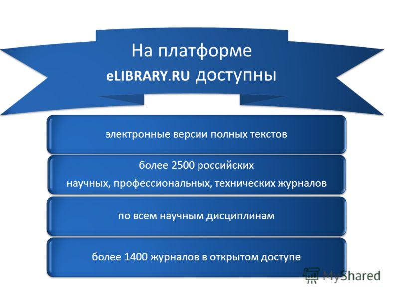 электронные версии полных текстов более 2500 российских научных, профессиональных, технических журналов по всем научным дисциплинамболее 1400 журналов в открытом доступе На платформе eLIBRARY.RU доступны