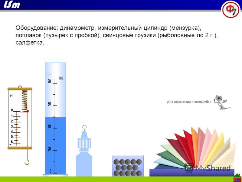 Оборудование: динамометр, измерительный цилиндр (мензурка), поплавок (пузырек с пробкой), свинцовые грузики (рыболовные по 2 г ), салфетка. Для просмотра используйте