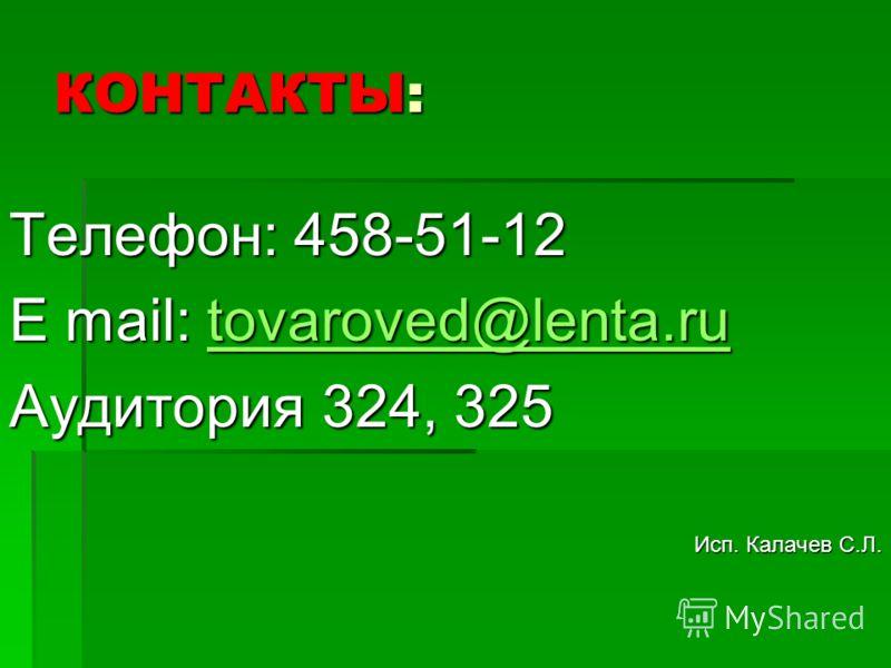 КОНТАКТЫ: Телефон: 458-51-12 E mail: tovaroved@lenta.ru tovaroved@lenta.rutovaroved@lenta.ru Аудитория 324, 325 Исп. Калачев С.Л.