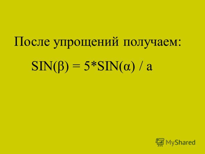 После упрощений получаем: SIN(β) = 5*SIN(α) / a