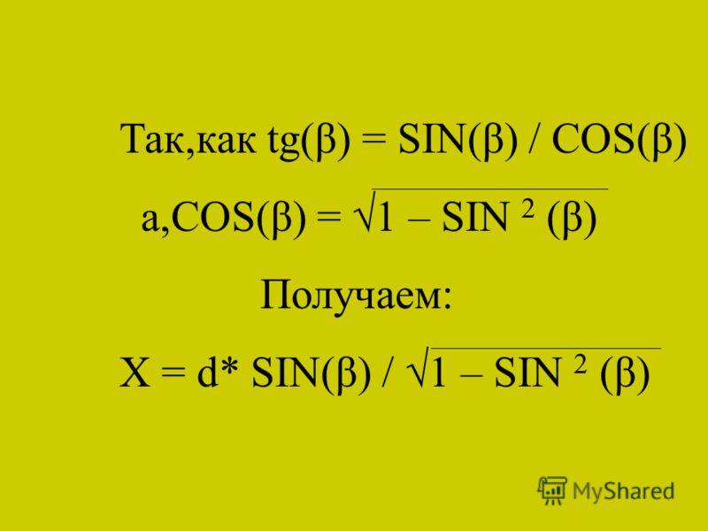 Так,как tg(β) = SIN(β) / COS(β) а,COS(β) = 1 – SIN 2 (β) Получаем: X = d* SIN(β) / 1 – SIN 2 (β)