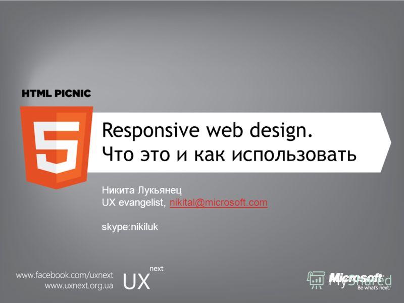 Responsive web design. Что это и как использовать Никита Лукьянец UX evangelist, nikital@microsoft.com skype:nikiluknikital@microsoft.com