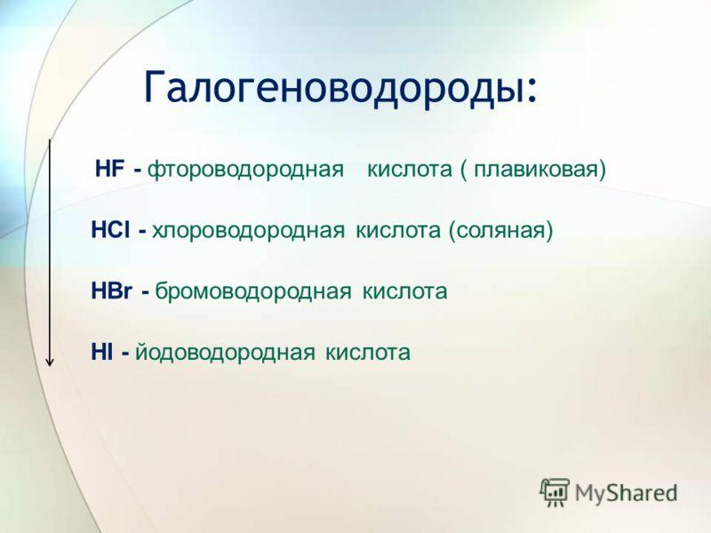 Галогеноводороды: HF - фтороводородная кислота ( плавиковая) HCl - хлороводородная кислота (соляная) HBr - бромоводородная кислота HI - йодоводородная кислота
