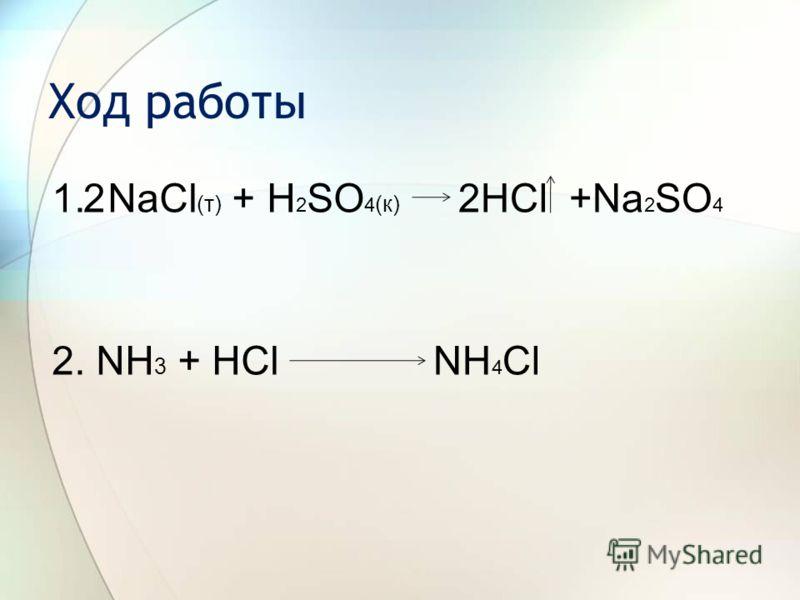 Ход работы 1. NaCl (т) + H 2 SO 4 (к) 2. NH 3 + HCl 2HCl +Na 2 SO 4 NH 4 Cl 2