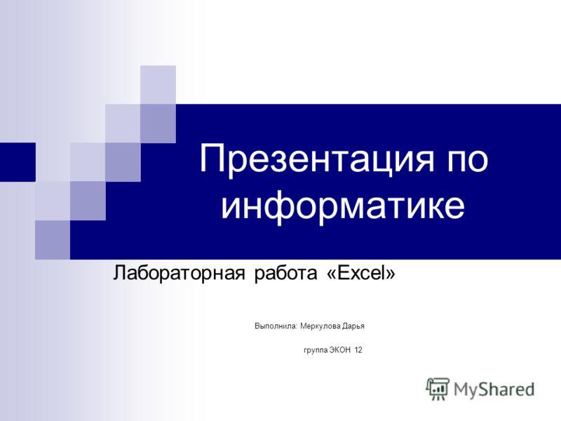 Презентация по информатике Лабораторная работа «Excel» Выполнила: Меркулова Дарья группа ЭКОН 12