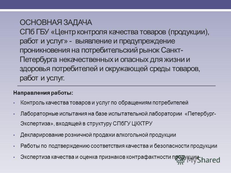 ОСНОВНАЯ ЗАДАЧА СПб ГБУ «Центр контроля качества товаров (продукции), работ и услуг» - выявление и предупреждение проникновения на потребительский рынок Санкт- Петербурга некачественных и опасных для жизни и здоровья потребителей и окружающей среды т