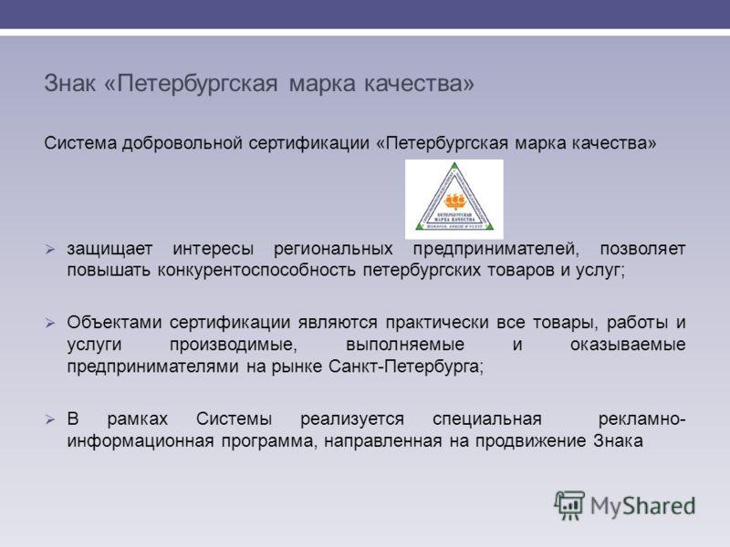 Знак «Петербургская марка качества» Система добровольной сертификации «Петербургская марка качества» защищает интересы региональных предпринимателей, позволяет повышать конкурентоспособность петербургских товаров и услуг; Объектами сертификации являю