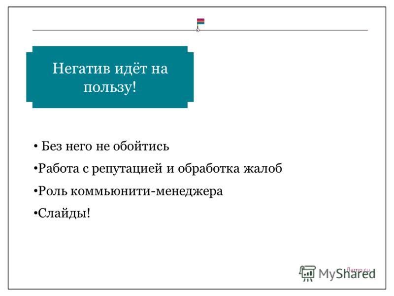 flamp.ru Без него не обойтись Работа с репутацией и обработка жалоб Роль коммьюнити-менеджера Слайды! Негатив идёт на пользу!