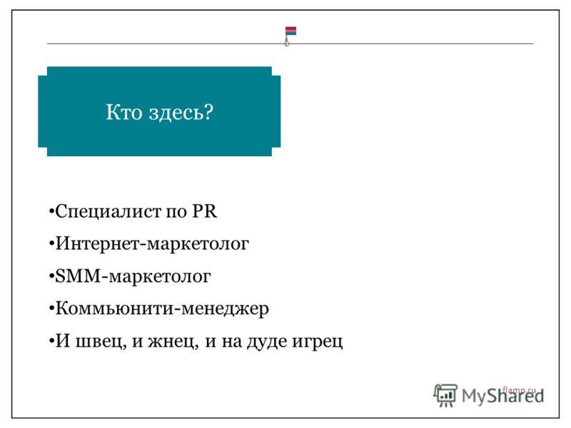 flamp.ru Специалист по PR Интернет-маркетолог SMM-маркетолог Коммьюнити-менеджер И швец, и жнец, и на дуде игрец Кто здесь?