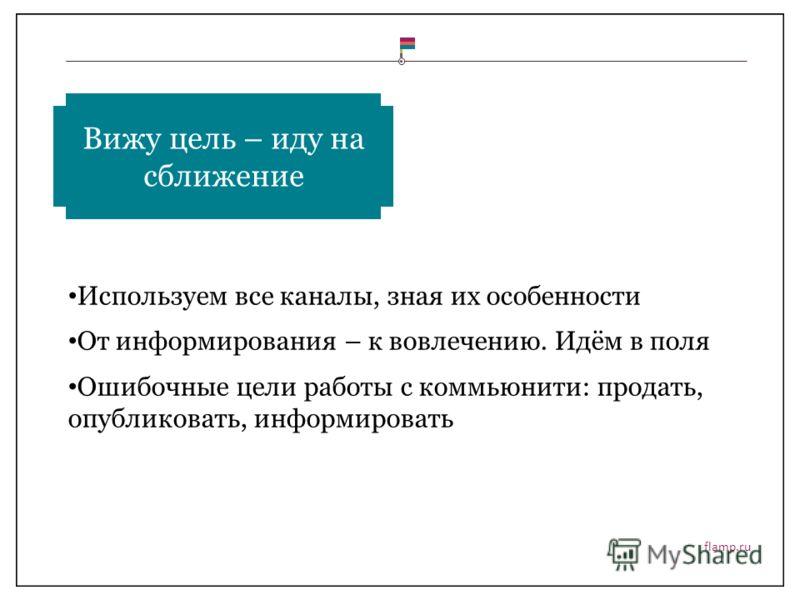 flamp.ru Используем все каналы, зная их особенности От информирования – к вовлечению. Идём в поля Ошибочные цели работы с коммьюнити: продать, опубликовать, информировать Вижу цель – иду на сближение