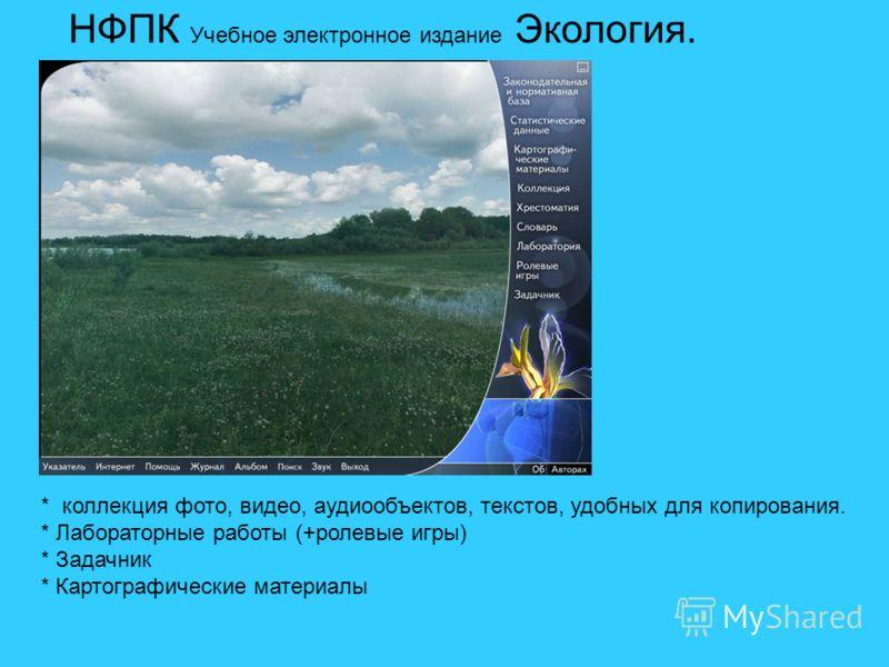 НФПК Учебное электронное издание Экология. * коллекция фото, видео, аудиообъектов, текстов, удобных для копирования. * Лабораторные работы (+ролевые игры) * Задачник * Картографические материалы