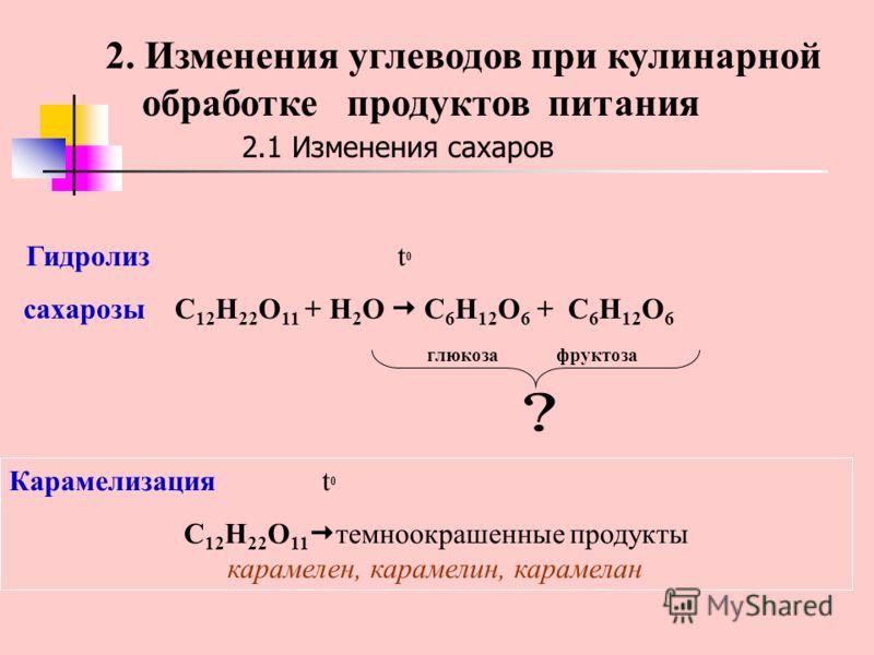 2.1 Изменения сахаров Гидролиз t 0 сахарозы C 12 H 22 O 11 + H 2 O C 6 H 12 O 6 + C 6 H 12 O 6 глюкоза фруктоза Карамелизация t 0 C 12 H 22 O 11 темноокрашенные продукты карамелен, карамелин, карамелан 2. Изменения углеводов при кулинарной обработке