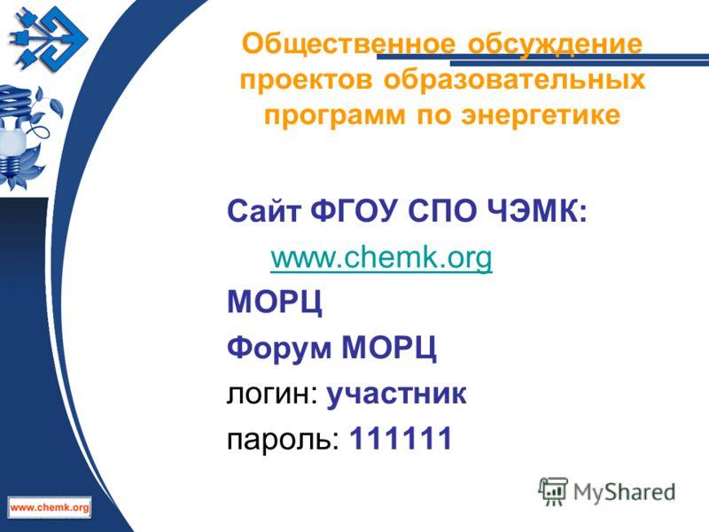 Сайт ФГОУ СПО ЧЭМК: www.chemk.org МОРЦ Форум МОРЦ логин: участник пароль: 111111 Общественное обсуждение проектов образовательных программ по энергетике