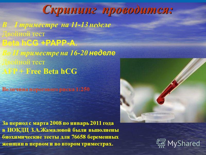 Скрининг проводится: В I триместре на 11-13 неделе Двойной тест Beta hCG +PAPP-A. Во II триместре на 16-20 неделе Двойной тест AFP + Free Beta hCG Величина порогового риска 1:250 За период с марта 2008 по январь 2011 года в НОКДЦ З.А.Жамаловой были в