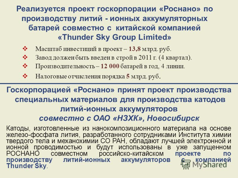 Реализуется проект госкорпорации «Роснано» по производству литий - ионных аккумуляторных батарей совместно с китайской компанией «Thunder Sky Group Limited» Масштаб инвестиций в проект – 13,8 млрд. руб. Завод должен быть введен в строй в 2011 г. (4 к