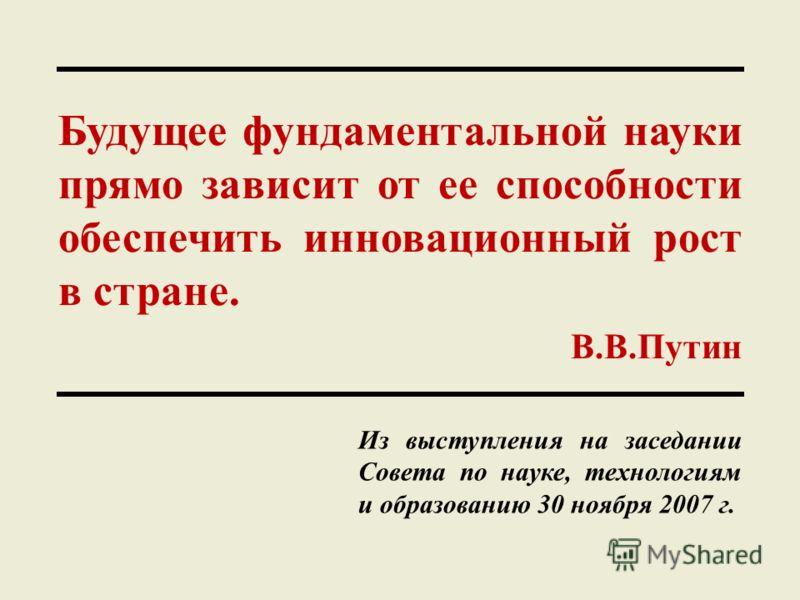 Будущее фундаментальной науки прямо зависит от ее способности обеспечить инновационный рост в стране. В.В.Путин Из выступления на заседании Совета по науке, технологиям и образованию 30 ноября 2007 г.