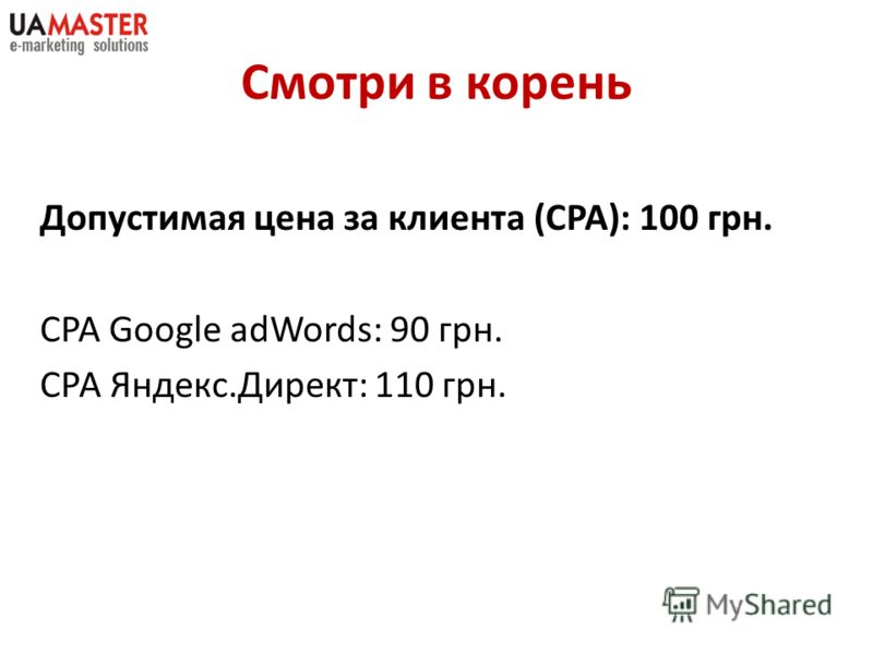 Смотри в корень Допустимая цена за клиента (CPA): 100 грн. CPA Google adWords: 90 грн. СРА Яндекс.Директ: 110 грн.