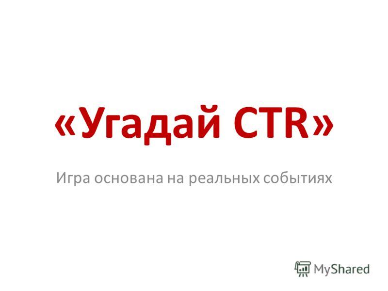 «Угадай CTR» Игра основана на реальных событиях