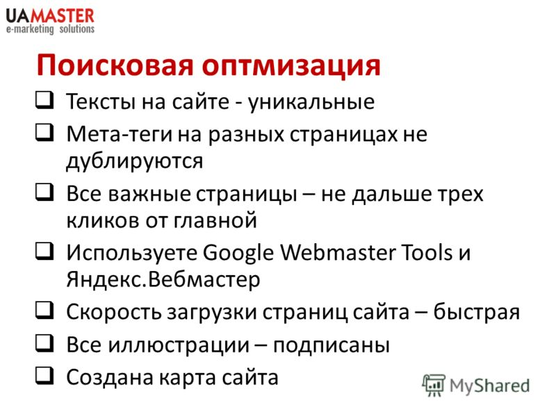 Поисковая оптимизация Тексты на сайте - уникальные Мета-теги на разных страницах не дублируются Все важные страницы – не дальше трех кликов от главной Используете Google Webmaster Tools и Яндекс.Вебмастер Скорость загрузки страниц сайта – быстрая Все
