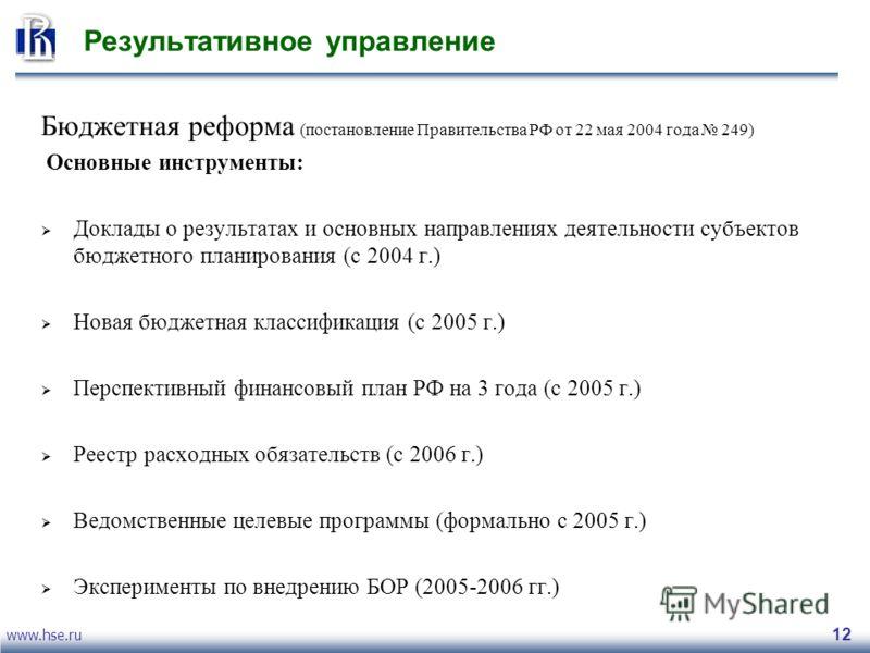 www.hse.ru 12 Результативное управление Бюджетная реформа (постановление Правительства РФ от 22 мая 2004 года 249) Oсновные инструменты: Доклады о результатах и основных направлениях деятельности субъектов бюджетного планирования (с 2004 г.) Новая бю