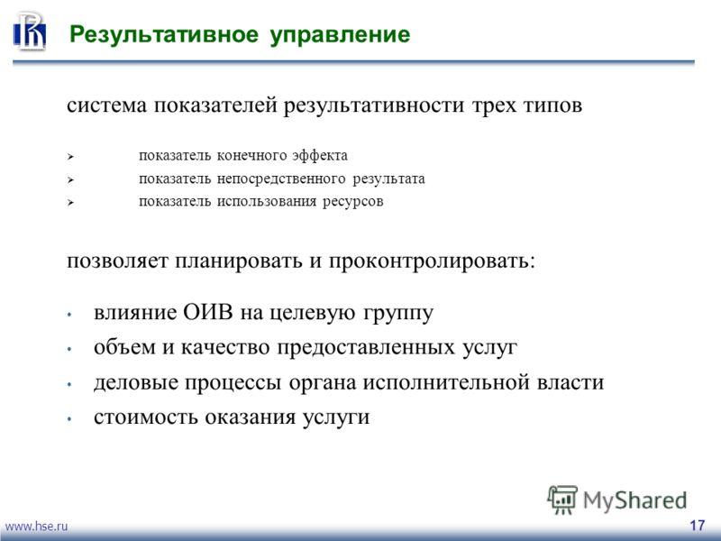 www.hse.ru 17 Результативное управление система показателей результативности трех типов показатель конечного эффекта показатель непосредственного результата показатель использования ресурсов позволяет планировать и проконтролировать: влияние ОИВ на ц