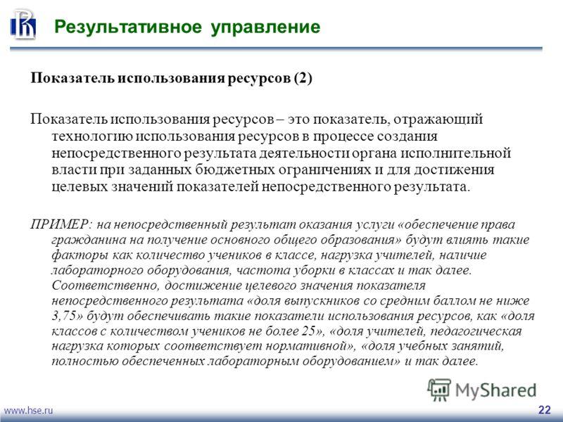 www.hse.ru 22 Результативное управление Показатель использования ресурсов (2) Показатель использования ресурсов – это показатель, отражающий технологию использования ресурсов в процессе создания непосредственного результата деятельности органа исполн