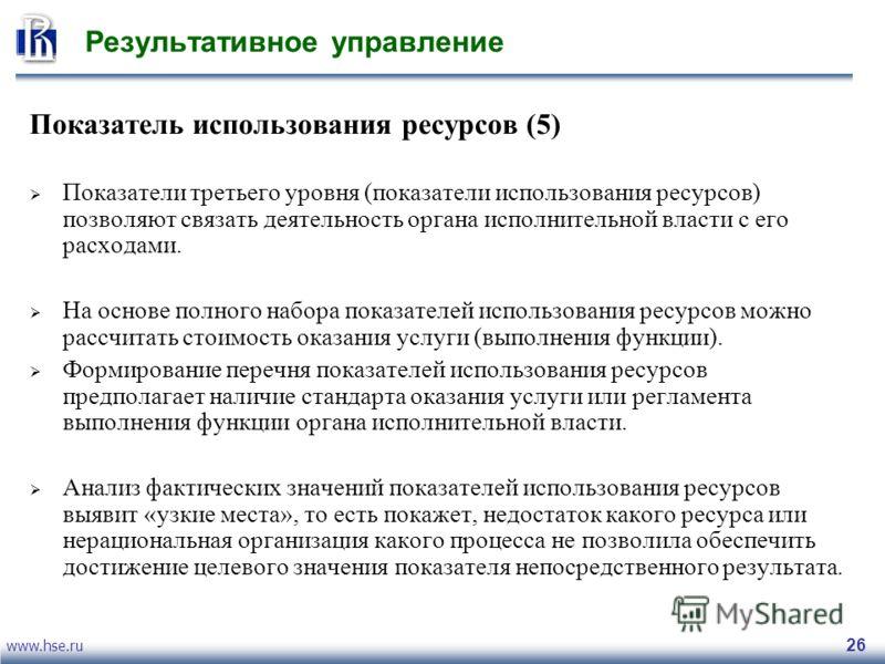 www.hse.ru 26 Результативное управление Показатель использования ресурсов (5) Показатели третьего уровня (показатели использования ресурсов) позволяют связать деятельность органа исполнительной власти с его расходами. На основе полного набора показат