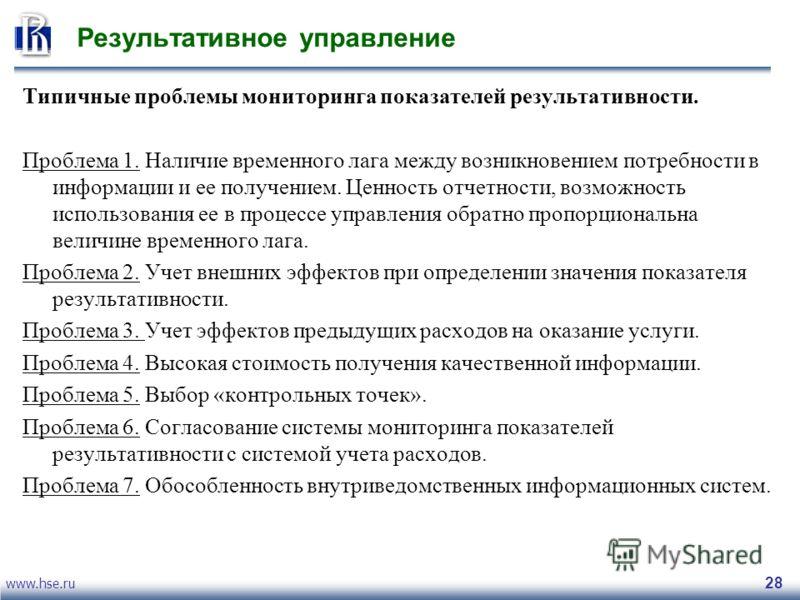 www.hse.ru 28 Результативное управление Типичные проблемы мониторинга показателей результативности. Проблема 1. Наличие временного лага между возникновением потребности в информации и ее получением. Ценность отчетности, возможность использования ее в