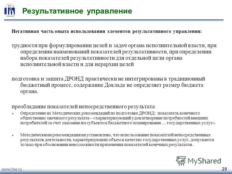 www.hse.ru 29 Результативное управление Негативная часть опыта использования элементов результативного управления: трудности при формулировании целей и задач органа исполнительной власти, при определении наименований показателей результативности, при