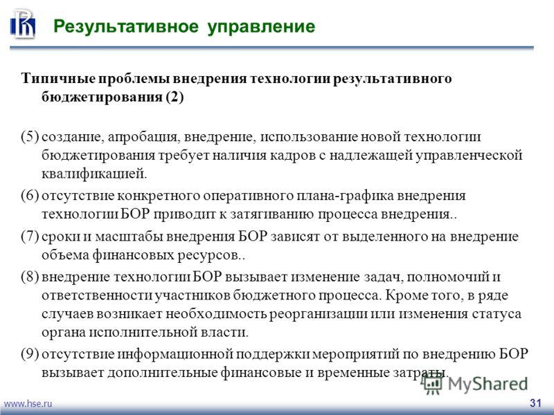 www.hse.ru 31 Результативное управление Типичные проблемы внедрения технологии результативного бюджетирования (2) (5)создание, апробация, внедрение, использование новой технологии бюджетирования требует наличия кадров с надлежащей управленческой квал