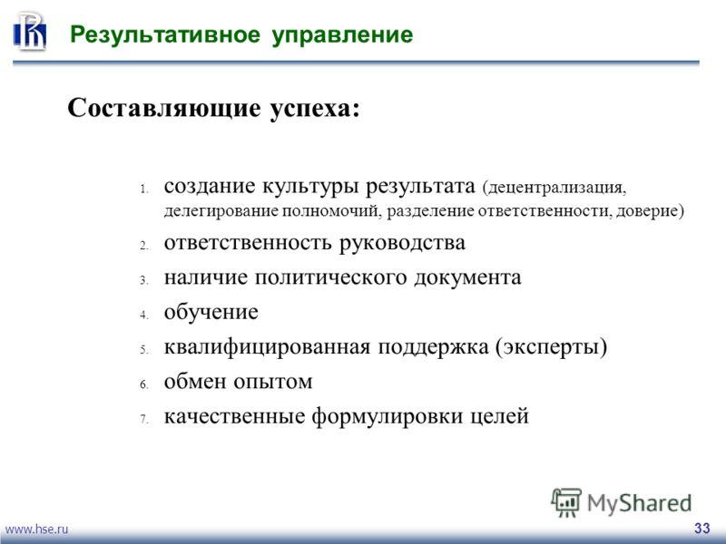 www.hse.ru 33 Результативное управление Составляющие успеха: 1. создание культуры результата (децентрализация, делегирование полномочий, разделение ответственности, доверие) 2. ответственность руководства 3. наличие политического документа 4. обучени