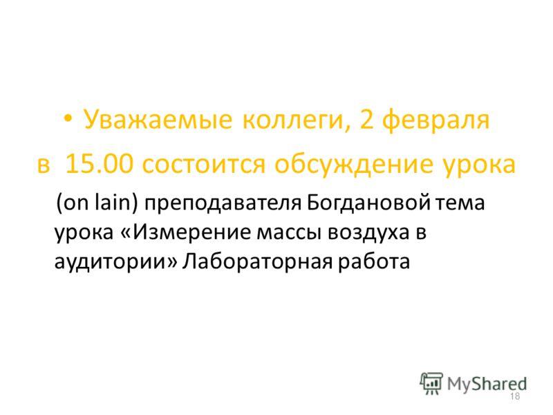 Уважаемые коллеги, 2 февраля в 15.00 состоится обсуждение урока (on lain) преподавателя Богдановой тема урока «Измерение массы воздуха в аудитории» Лабораторная работа 18