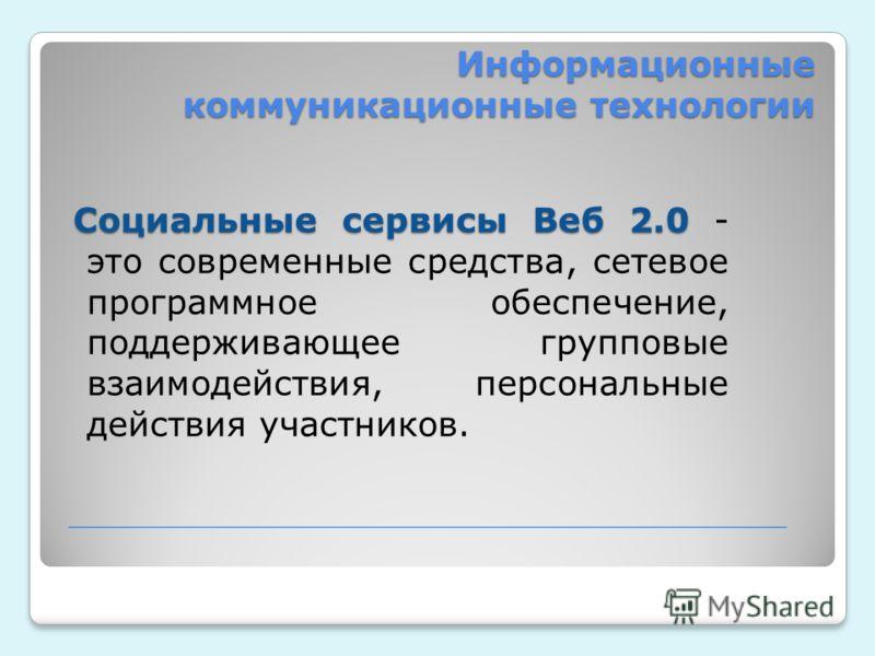 Информационные коммуникационные технологии Социальные сервисы Веб 2.0 Социальные сервисы Веб 2.0 - это современные средства, сетевое программное обеспечение, поддерживающее групповые взаимодействия, персональные действия участников.
