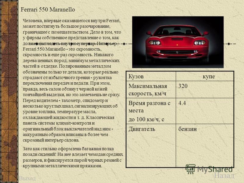 Ferrari 550 Maranello Назад Кузовкупе Максимальная скорость, км/ч 320 Время разгона с места до 100 км/ч, с 4.4 Двигательбензин Человека, впервые оказавшегося внутри Ferrari, может постигнуть большое разочарование, граничащее с помешательством. Дело в
