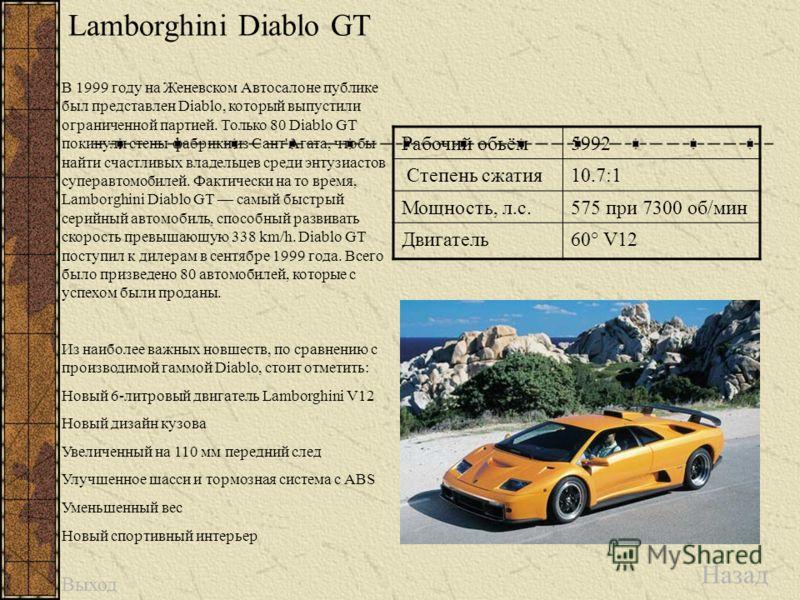 Lamborghini Diablo GT Назад Рабочий обьём5992 Степень сжатия10.7:1 Мощность, л.с.575 при 7300 об/мин Двигатель60° V12 В 1999 году на Женевском Автосалоне публике был представлен Diablo, который выпустили ограниченной партией. Только 80 Diablo GT поки