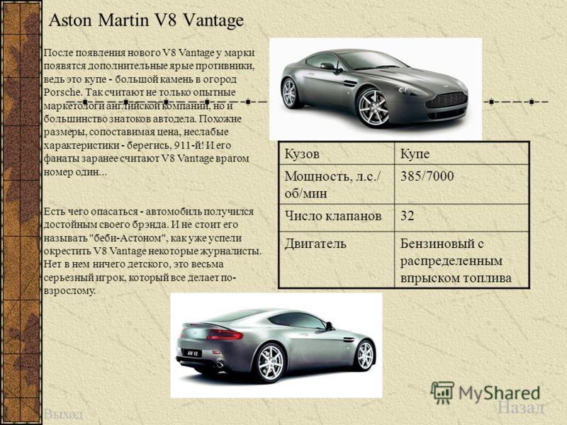 Aston Martin V8 Vantage Назад КузовКупе Мощность, л.с./ об/мин 385/7000 Число клапанов32 ДвигательБензиновый с распределенным впрыском топлива После появления нового V8 Vantage у марки появятся дополнительные ярые противники, ведь это купе - большой