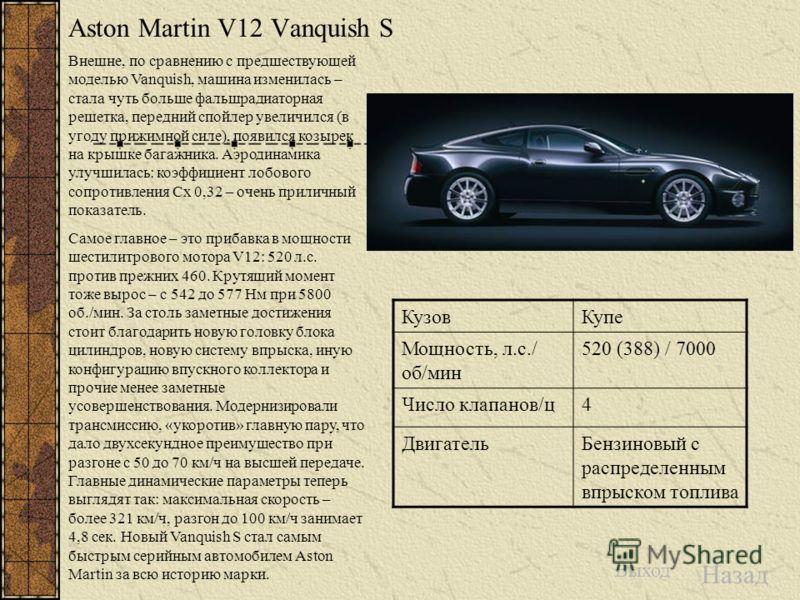 Aston Martin V12 Vanquish S Внешне, по сравнению с предшествующей моделью Vanquish, машина изменилась – стала чуть больше фальшрадиаторная решетка, передний спойлер увеличился (в угоду прижимной силе), появился козырек на крышке багажника. Аэродинами