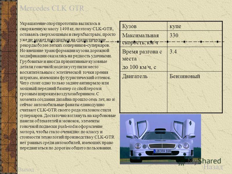 Mercedes CLK GTR Назад Кузовкупе Максимальная скорость, км/ч 330 Время разгона с места до 100 км/ч, с 3.4 ДвигательБензиновый Украшатение спортпрототипа вылилось в снаряженную массу 1498 кг, поэтому CLK-GTR, оставаясь сверхмощным и сверхбыстрым, прос