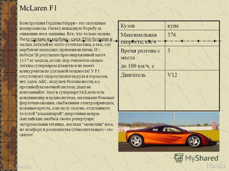 McLaren F1 Назад Выход Кузовкупе Максимальная скорость, км/ч 376 Время разгона с места до 100 км/ч, с 3 ДвигательV12 Конструкция Гордона Марри - это сплошные компромиссы. Он вел нещадную борьбу за снижение веса машины. Все, что только можно, было сде