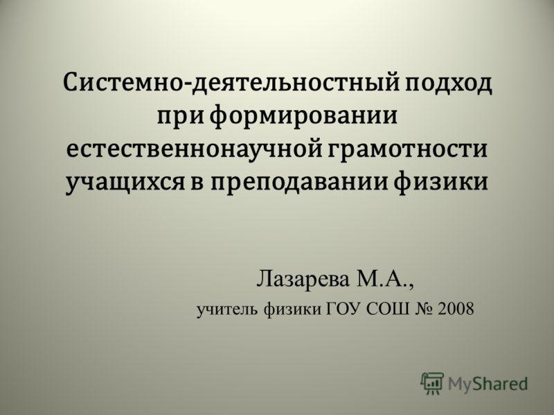 Системно-деятельностный подход при формировании естественнонаучной грамотности учащихся в преподавании физики Лазарева М.А., учитель физики ГОУ СОШ 2008