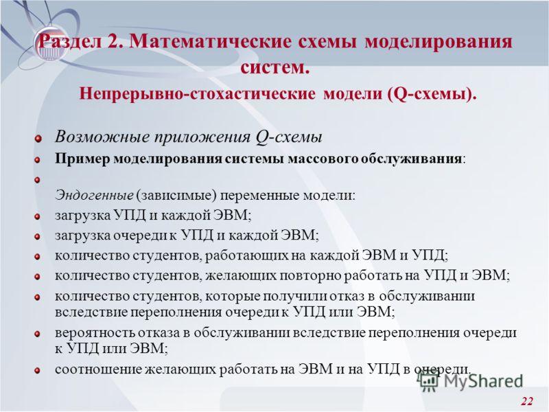 22 Раздел 2. Математические схемы моделирования систем. Непрерывно-стохастические модели (Q-схемы). Возможные приложения Q-схемы Пример моделирования системы массового обслуживания: Эндогенные (зависимые) переменные модели: загрузка УПД и каждой ЭВМ;